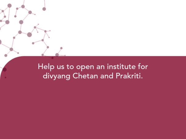 Help us to open an institute for divyang Chetan and Prakriti.