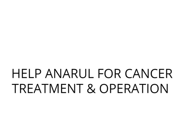 HELP ANARUL FOR CANCER TREATMENT & OPERATION