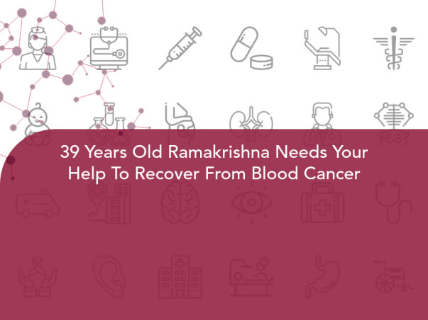 39 Years Old Ramakrishna Needs Your Help To Recover From Blood Cancer