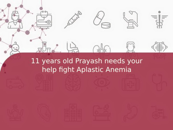 11 years old Prayash needs your help fight Aplastic Anemia