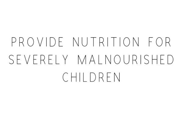 Provide Nutrition For Severely Malnourished Children