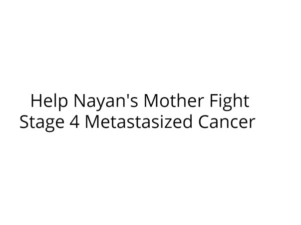 Help Nayan's Mother Fight Stage 4 Metastasized Cancer