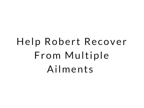 Help Robert Recover From Multiple Ailments