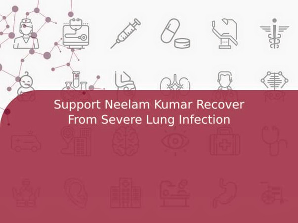 Support Neelam Kumar Recover From Severe Lung Infection