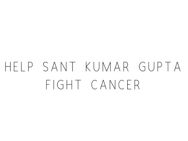 Help Sant Kumar Gupta Fight Cancer