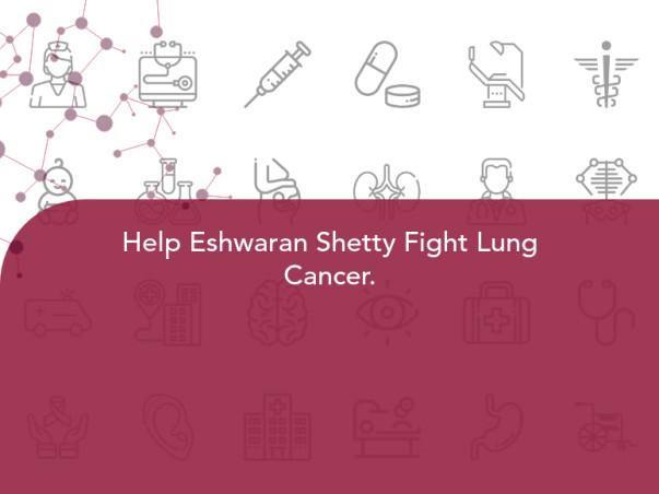 Help Eshwaran Shetty Fight Lung Cancer.