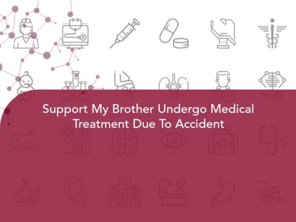 Support My Brother Undergo Medical Treatment Due To Accident