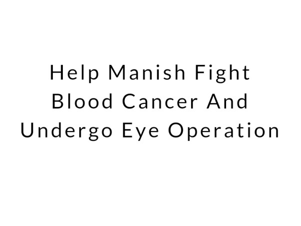 Help me to fight  blood cancer and undergo eye Operation