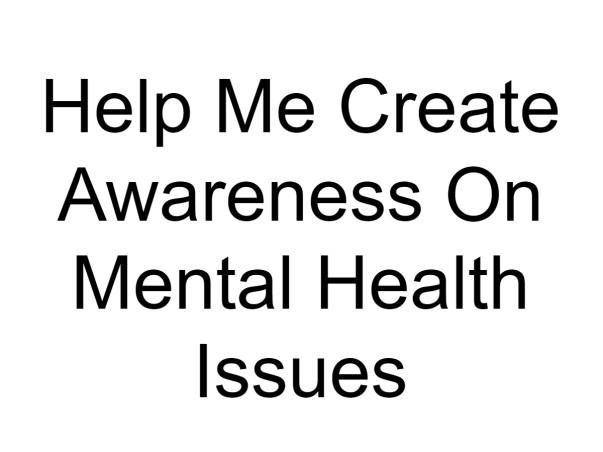 Help Me Create Awareness On Mental Health Issues