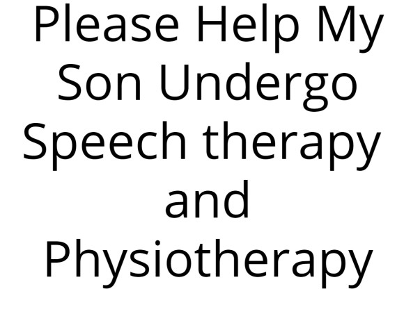 Please Help My Son Undergo Speech therapy  and Physiotherapy