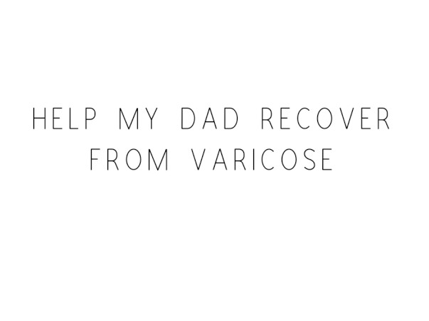Help My Dad Recover From Varicose