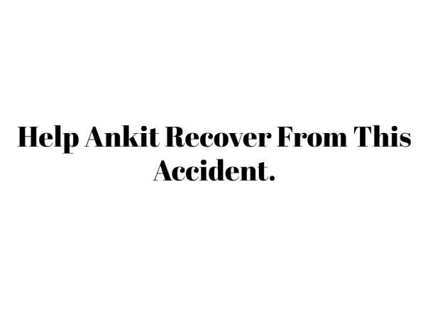 Help Ankit Recover From This Accident.
