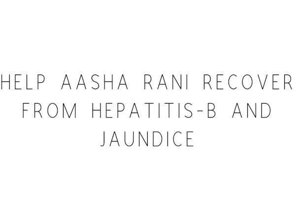 Help Aasha Rani Recover From Hepatitis-b And Jaundice